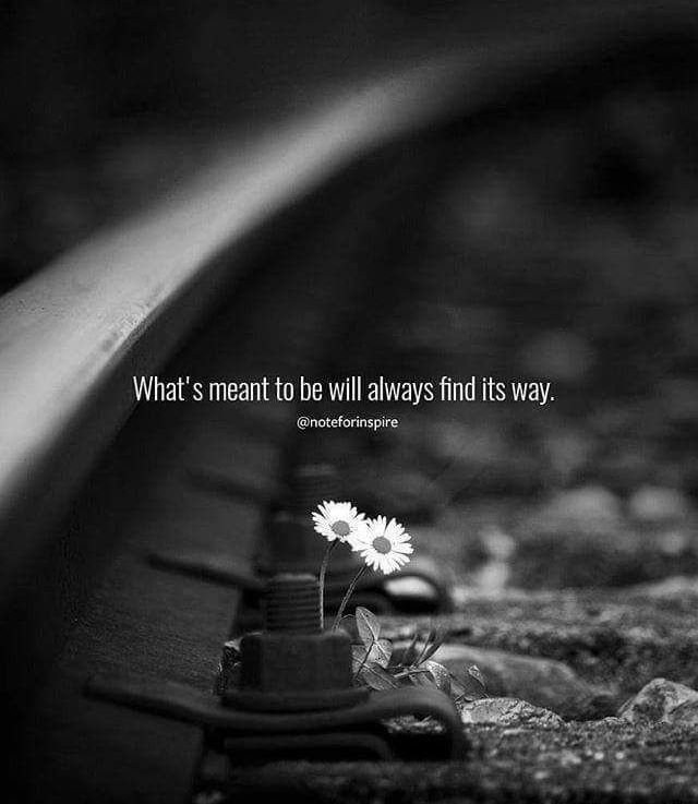 What is meant to be will always find itsway